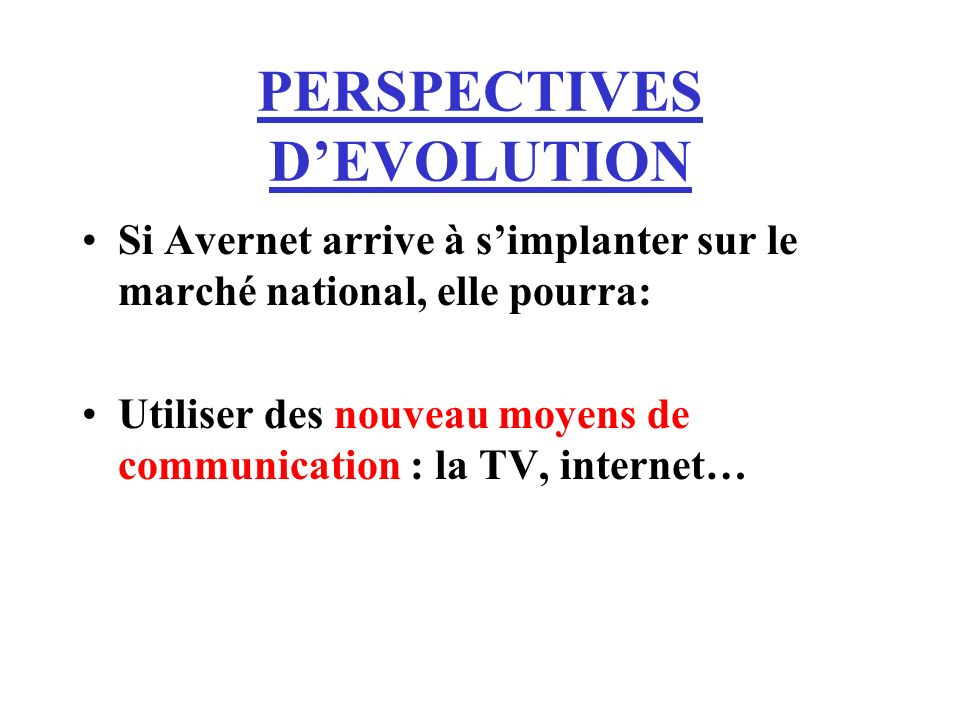 PERSPECTIVES DEVOLUTION Si Avernet arrive à simplanter sur le marché national, elle pourra: Utiliser des nouveau moyens de communication : la TV, inte