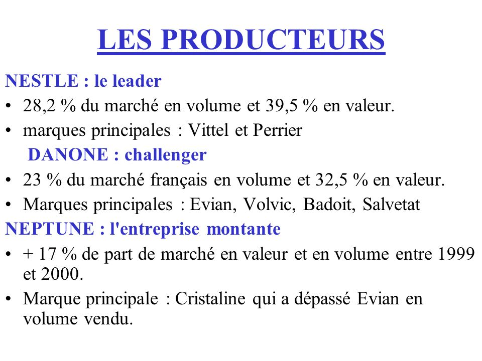 LES PRODUCTEURS NESTLE : le leader 28,2 % du marché en volume et 39,5 % en valeur. marques principales : Vittel et Perrier DANONE : challenger 23 % du
