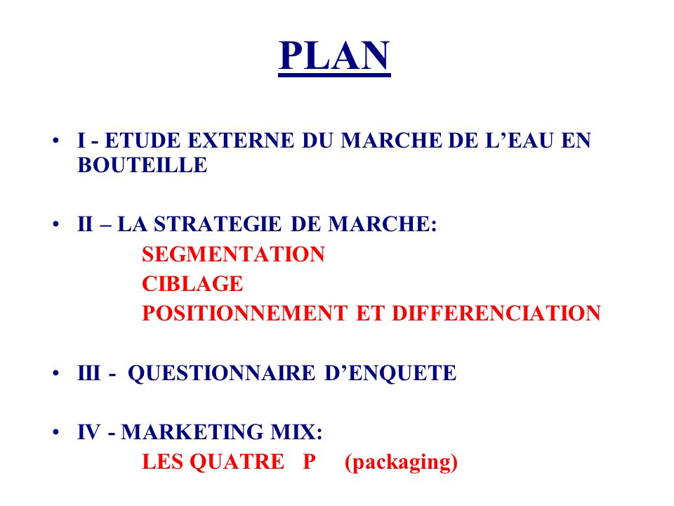 PLAN I - ETUDE EXTERNE DU MARCHE DE LEAU EN BOUTEILLE II – LA STRATEGIE DE MARCHE: SEGMENTATION CIBLAGE POSITIONNEMENT ET DIFFERENCIATION III - QUESTI