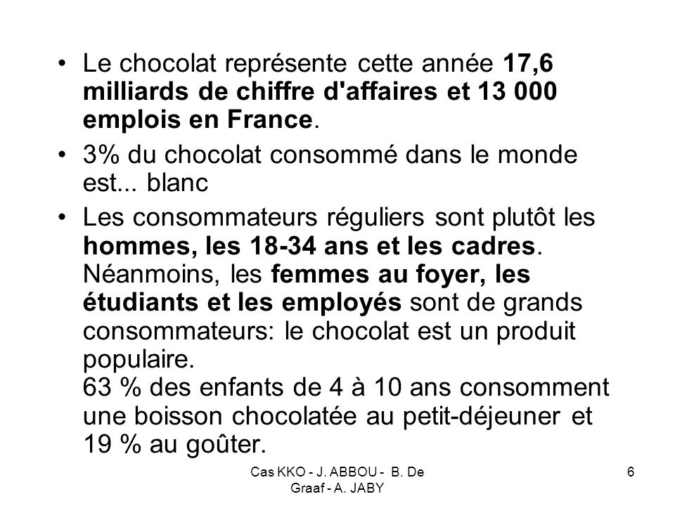 Cas KKO - J. ABBOU - B. De Graaf - A. JABY 6 Le chocolat représente cette année 17,6 milliards de chiffre d'affaires et 13 000 emplois en France. 3% d