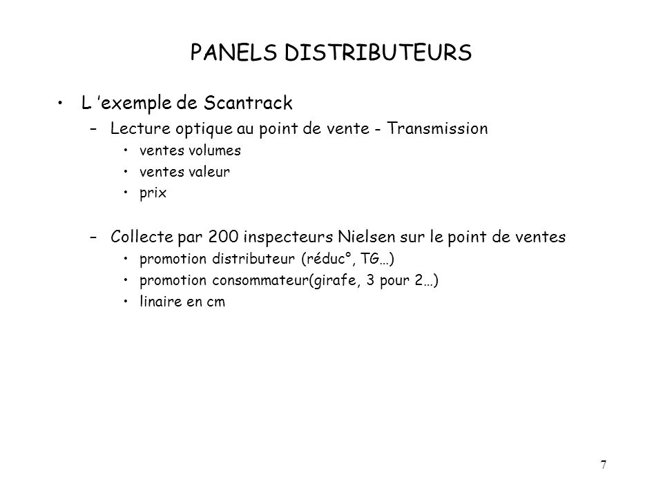 7 PANELS DISTRIBUTEURS L exemple de Scantrack –Lecture optique au point de vente - Transmission ventes volumes ventes valeur prix –Collecte par 200 in