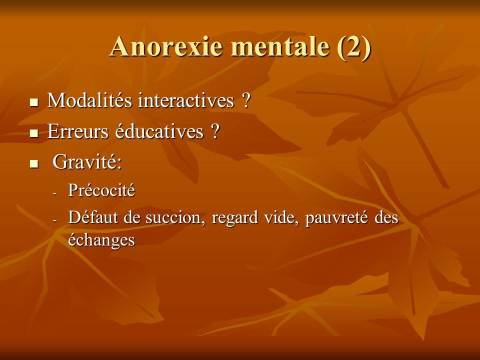 Anorexie mentale (2) Modalités interactives ? Modalités interactives ? Erreurs éducatives ? Erreurs éducatives ? Gravité: Gravité: - Précocité - Défau