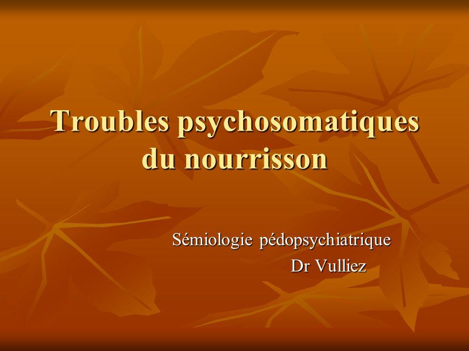 Troubles psychosomatiques du nourrisson Sémiologie pédopsychiatrique Dr Vulliez
