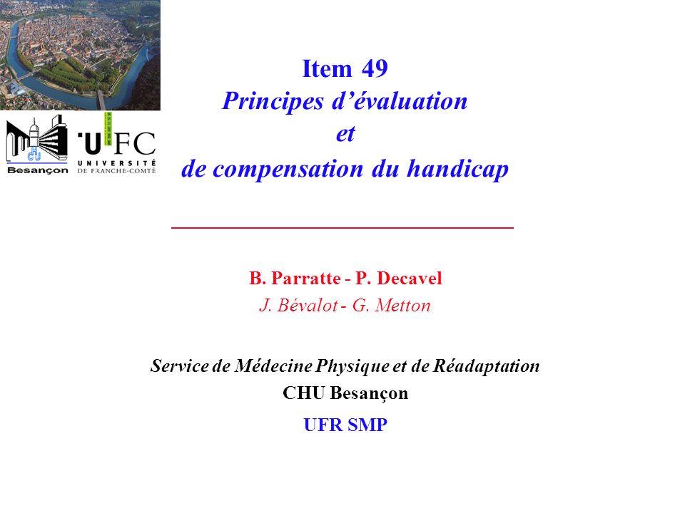 Item 49 Principes dévaluation et de compensation du handicap B. Parratte - P. Decavel J. Bévalot - G. Metton Service de Médecine Physique et de Réadap
