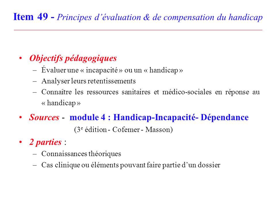 Item 49 - Principes dévaluation & de compensation du handicap Objectifs pédagogiques –Évaluer une « incapacité » ou un « handicap » –Analyser leurs re