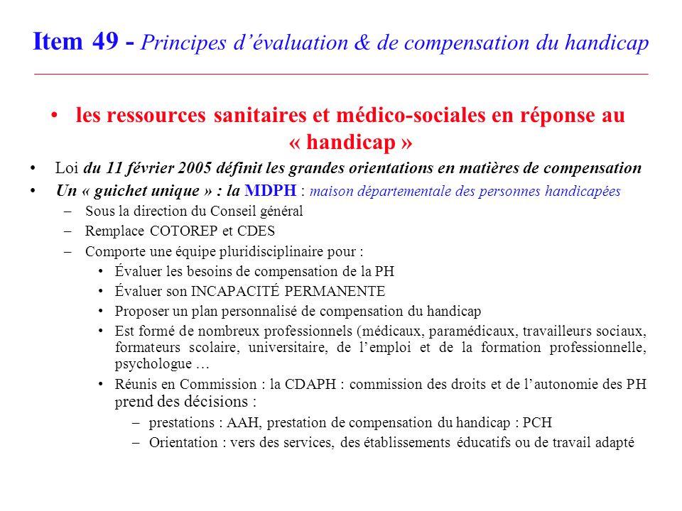 Item 49 - Principes dévaluation & de compensation du handicap les ressources sanitaires et médico-sociales en réponse au « handicap » Loi du 11 févrie