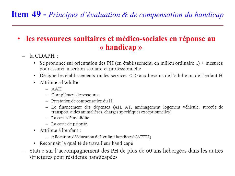 Item 49 - Principes dévaluation & de compensation du handicap les ressources sanitaires et médico-sociales en réponse au « handicap » –la CDAPH : Se p
