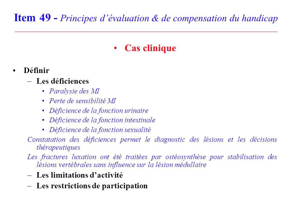 Item 49 - Principes dévaluation & de compensation du handicap Cas clinique Définir –Les déficiences Paralysie des MI Perte de sensibilité MI Déficienc