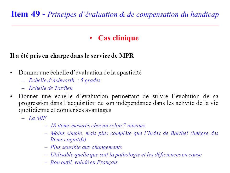 Item 49 - Principes dévaluation & de compensation du handicap Cas clinique Il a été pris en charge dans le service de MPR Donner une échelle dévaluati