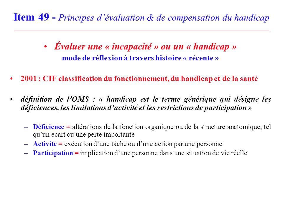 Item 49 - Principes dévaluation & de compensation du handicap Évaluer une « incapacité » ou un « handicap » mode de réflexion à travers histoire « récente » 2001 : CIF classification du fonctionnement, du handicap et de la santé Déclaration de Madrid (2002) : adoption politique des États Européens du modèle de la CIF Loi française du 11 - II - 2005 –« pour légalité des droits et des chances, la participation et la citoyenneté des personnes handicapées » –« constitue un handicap, au sens de la présente loi, toute limitation dactivité ou restriction de participation à la vie en société, subie dans son environnement par une personne en raison dune altération substantielle, durable ou définitive, dune ou plusieurs fonctions physiques, sensorielles, mentales, cognitives ou psychiques, dun polyhandicap ou dun trouble de santé invalidant »