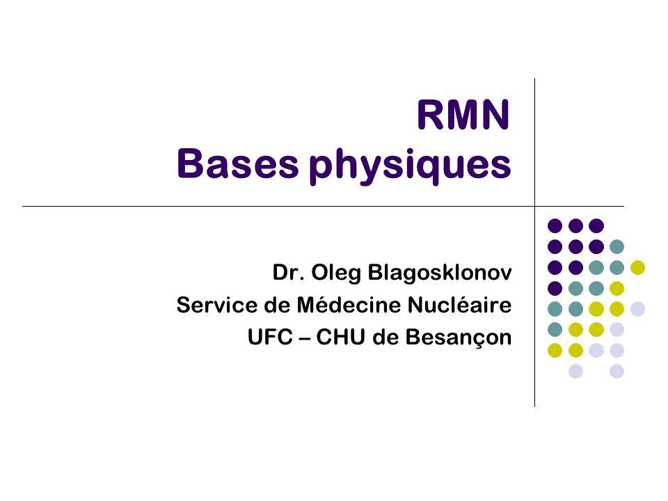 RMN Bases physiques Dr. Oleg Blagosklonov Service de Médecine Nucléaire UFC – CHU de Besançon
