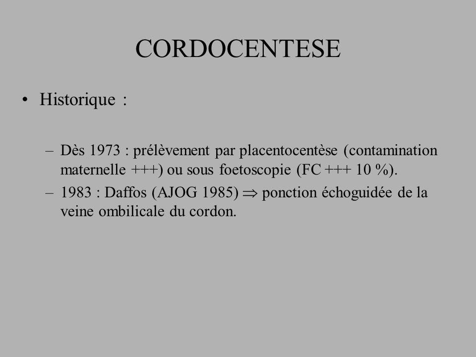 CORDOCENTESE Historique : –Dès 1973 : prélèvement par placentocentèse (contamination maternelle +++) ou sous foetoscopie (FC +++ 10 %).