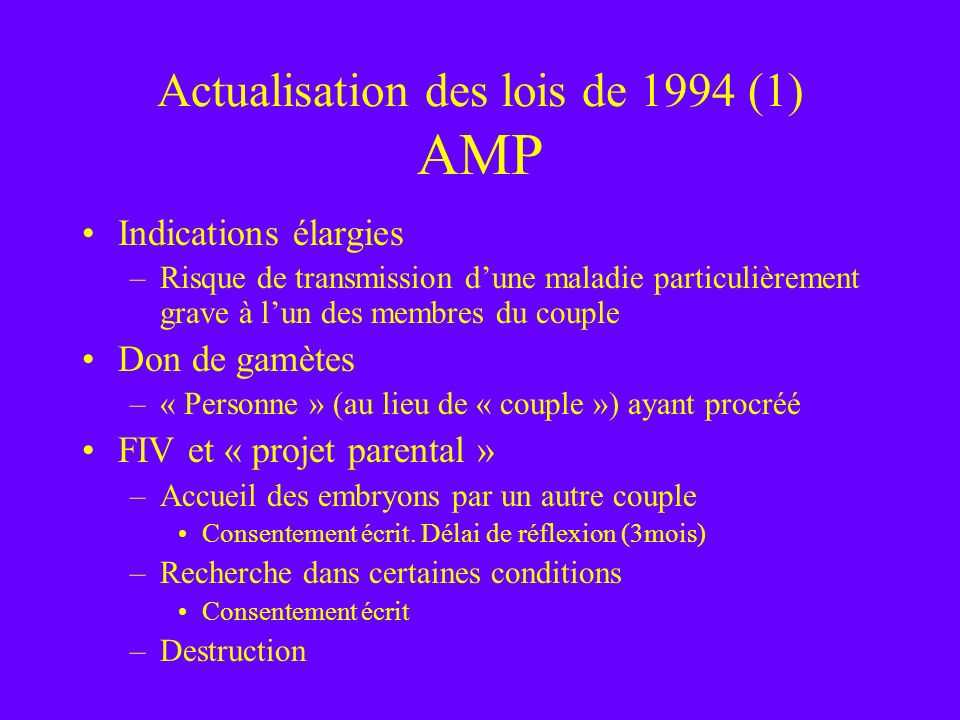 Actualisation des lois de 1994 (1) AMP Indications élargies –Risque de transmission dune maladie particulièrement grave à lun des membres du couple Do