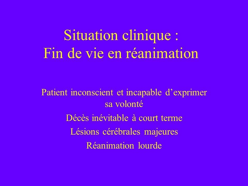 Situation clinique : Fin de vie en réanimation Patient inconscient et incapable dexprimer sa volonté Décès inévitable à court terme Lésions cérébrales