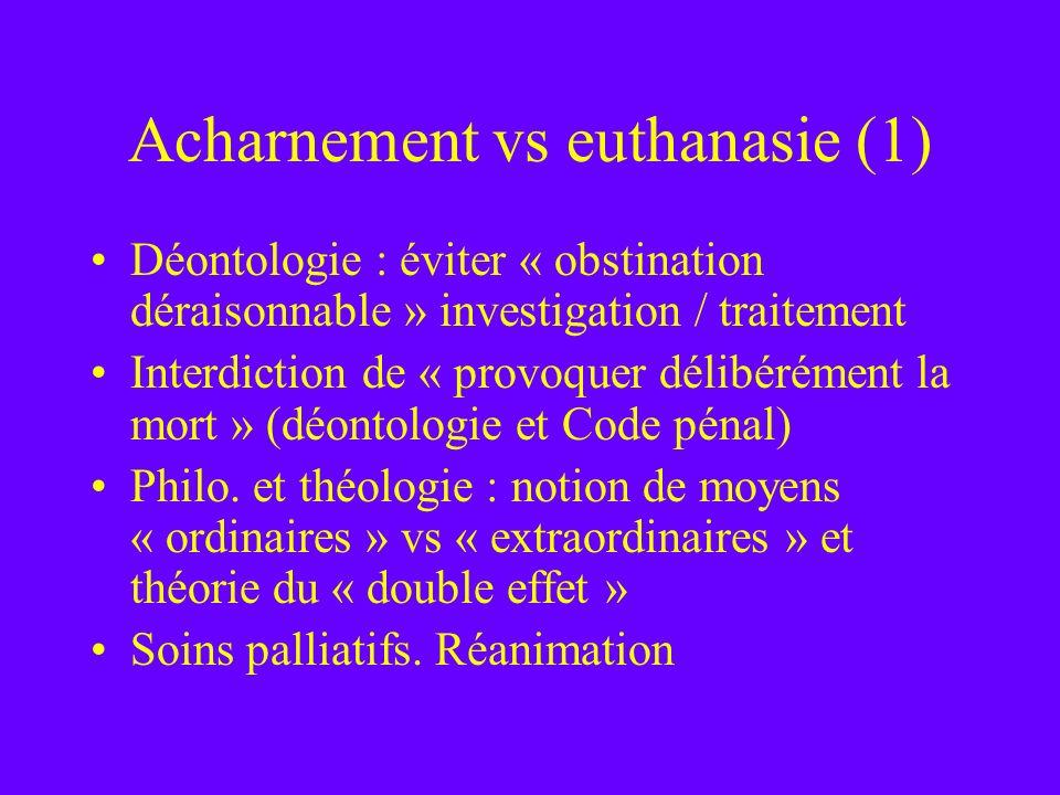 Acharnement vs euthanasie (1) Déontologie : éviter « obstination déraisonnable » investigation / traitement Interdiction de « provoquer délibérément l