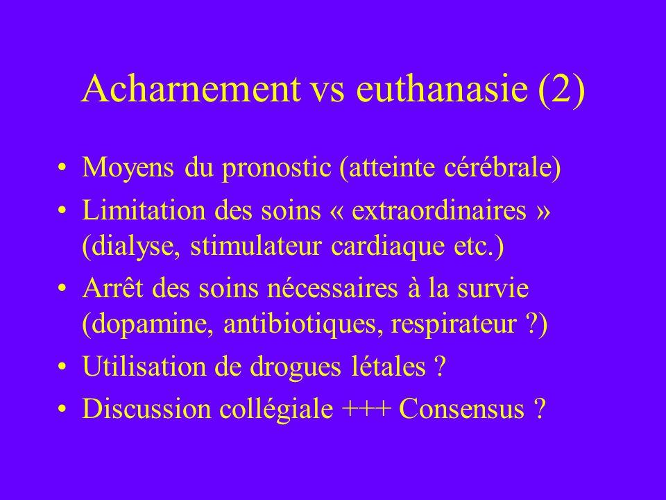 Acharnement vs euthanasie (2) Moyens du pronostic (atteinte cérébrale) Limitation des soins « extraordinaires » (dialyse, stimulateur cardiaque etc.)