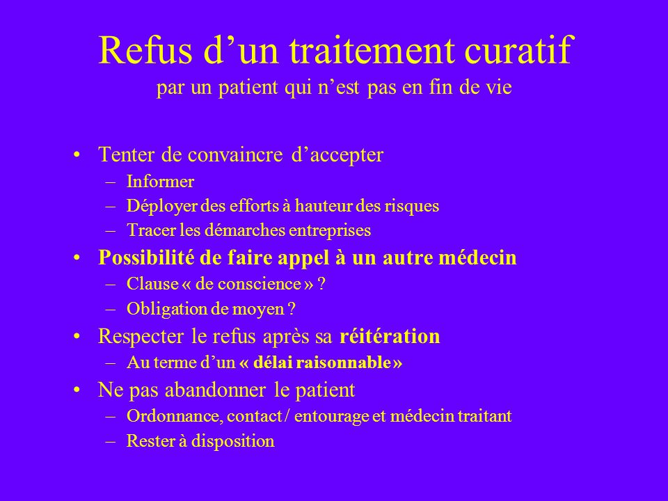 Refus dun traitement curatif par un patient qui nest pas en fin de vie Tenter de convaincre daccepter –Informer –Déployer des efforts à hauteur des ri