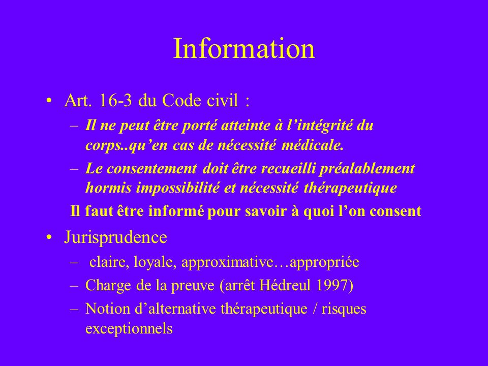 Information Art. 16-3 du Code civil : –Il ne peut être porté atteinte à lintégrité du corps..quen cas de nécessité médicale. –Le consentement doit êtr