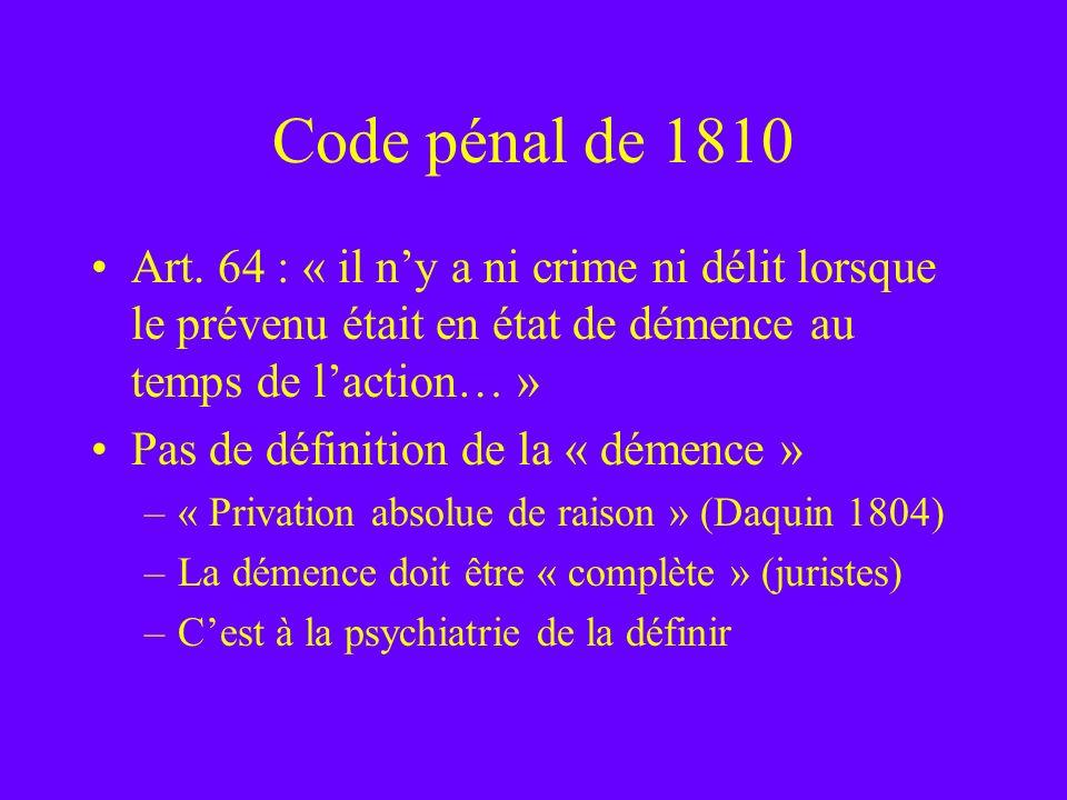 Code pénal de 1810 Art. 64 : « il ny a ni crime ni délit lorsque le prévenu était en état de démence au temps de laction… » Pas de définition de la «
