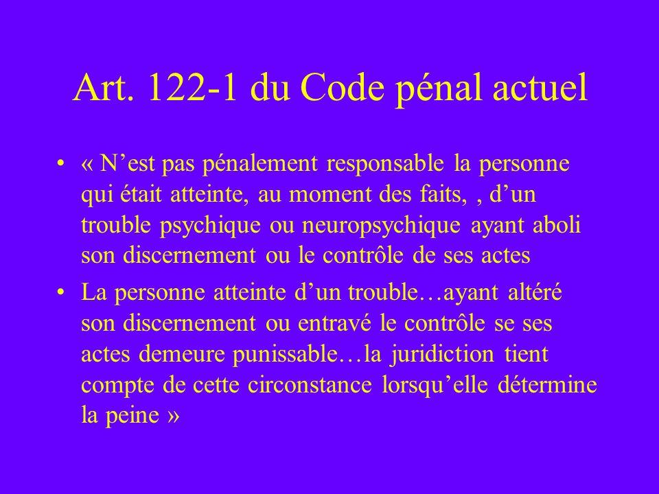 Art. 122-1 du Code pénal actuel « Nest pas pénalement responsable la personne qui était atteinte, au moment des faits,, dun trouble psychique ou neuro