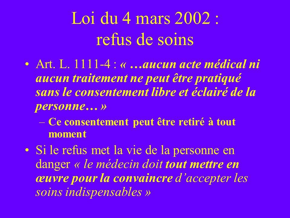 Loi du 4 mars 2002 : refus de soins Art. L. 1111-4 : « …aucun acte médical ni aucun traitement ne peut être pratiqué sans le consentement libre et écl