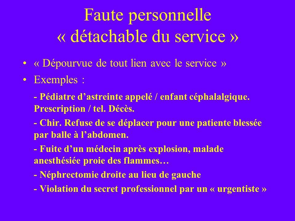 Faute personnelle « détachable du service » « Dépourvue de tout lien avec le service » Exemples : - Pédiatre dastreinte appelé / enfant céphalalgique.