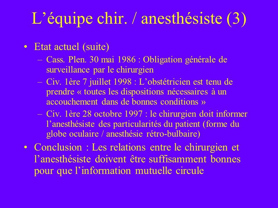 Léquipe chir. / anesthésiste (3) Etat actuel (suite) –Cass. Plen. 30 mai 1986 : Obligation générale de surveillance par le chirurgien –Civ. 1ère 7 jui