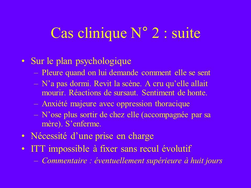 Cas clinique N° 2 : suite Sur le plan psychologique –Pleure quand on lui demande comment elle se sent –Na pas dormi. Revit la scène. A cru quelle alla