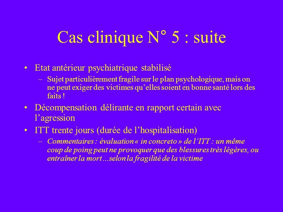 Cas clinique N° 5 : suite Etat antérieur psychiatrique stabilisé –Sujet particulièrement fragile sur le plan psychologique, mais on ne peut exiger des