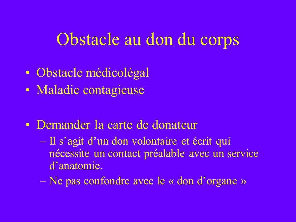 Obstacle au don du corps Obstacle médicolégal Maladie contagieuse Demander la carte de donateur –Il sagit dun don volontaire et écrit qui nécessite un