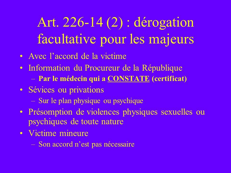 Art. 226-14 (2) : dérogation facultative pour les majeurs Avec laccord de la victime Information du Procureur de la République –Par le médecin qui a C