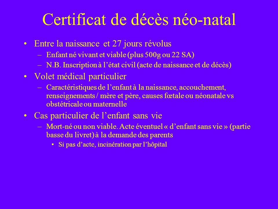 Certificat de décès néo-natal Entre la naissance et 27 jours révolus –Enfant né vivant et viable (plus 500g ou 22 SA) –N.B. Inscription à létat civil