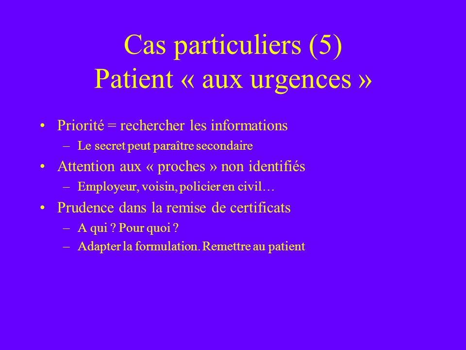 Cas particuliers (5) Patient « aux urgences » Priorité = rechercher les informations –Le secret peut paraître secondaire Attention aux « proches » non