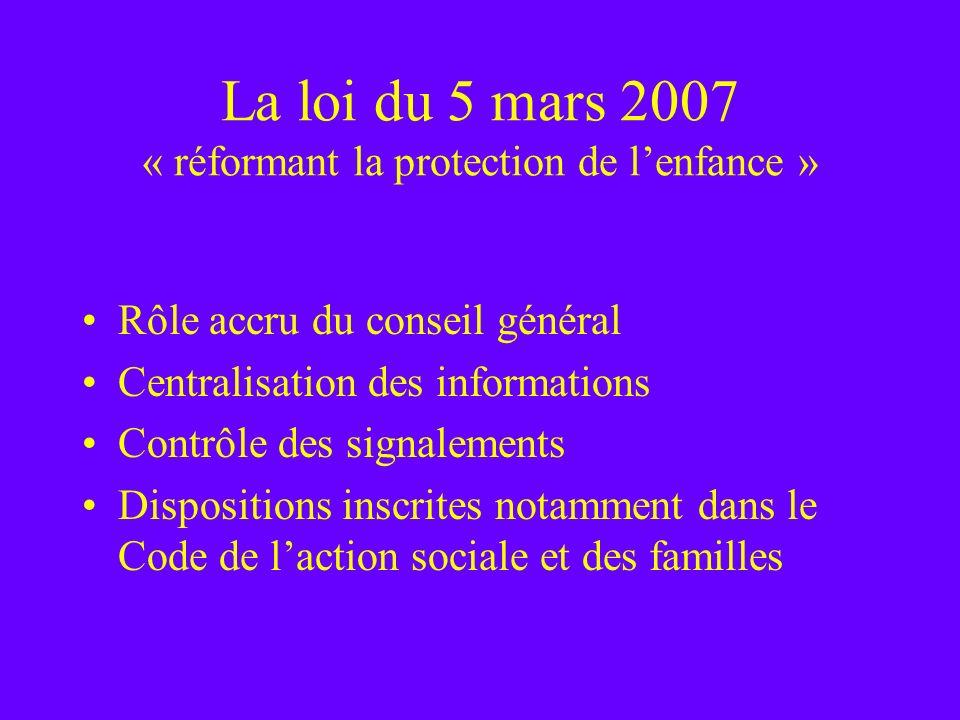 La loi du 5 mars 2007 « réformant la protection de lenfance » Rôle accru du conseil général Centralisation des informations Contrôle des signalements