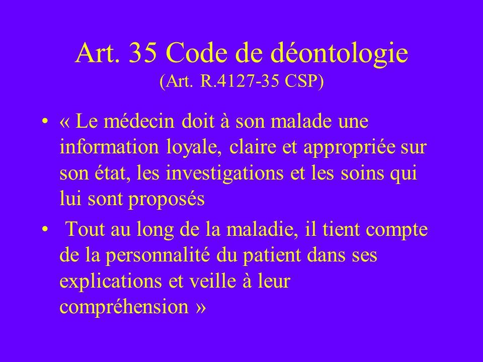 Art. 35 Code de déontologie (Art. R.4127-35 CSP) « Le médecin doit à son malade une information loyale, claire et appropriée sur son état, les investi