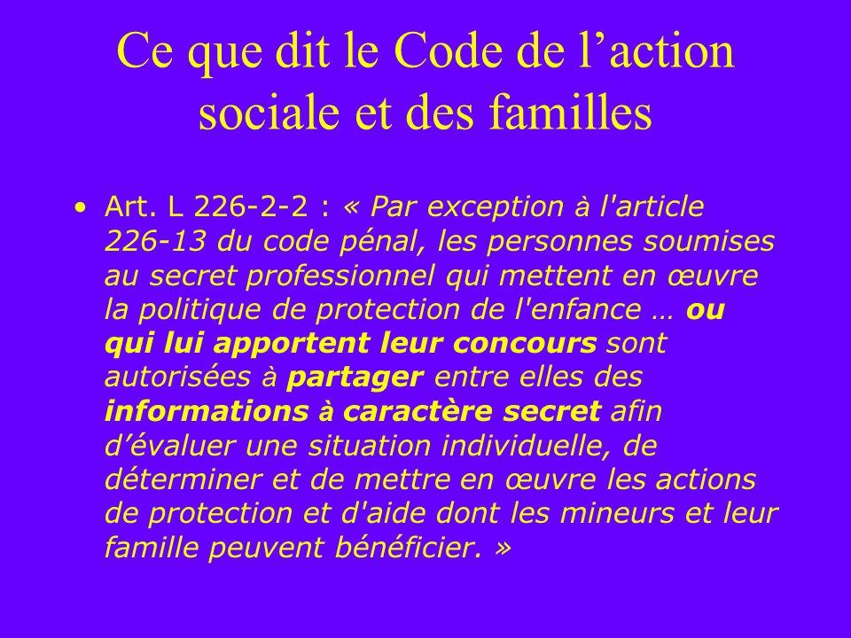 Ce que dit le Code de laction sociale et des familles Art. L 226-2-2 : « Par exception à l'article 226-13 du code pénal, les personnes soumises au sec