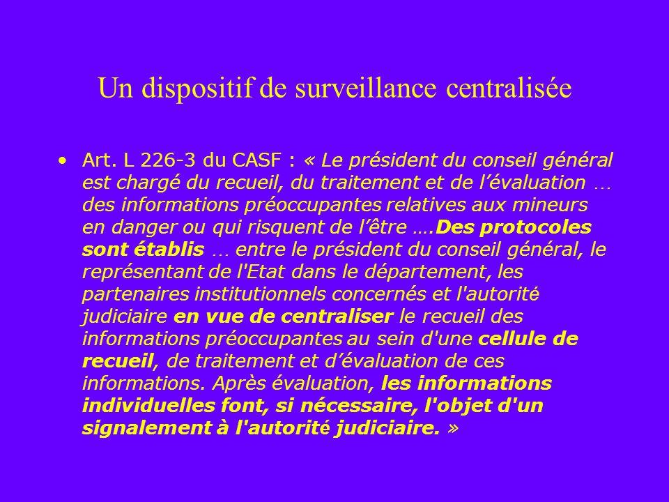 Un dispositif de surveillance centralisée Art. L 226-3 du CASF : « Le président du conseil général est chargé du recueil, du traitement et de lévaluat
