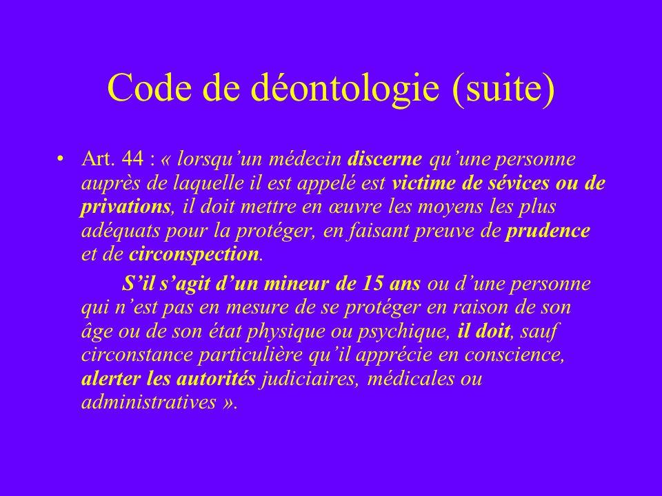 Code de déontologie (suite) Art. 44 : « lorsquun médecin discerne quune personne auprès de laquelle il est appelé est victime de sévices ou de privati