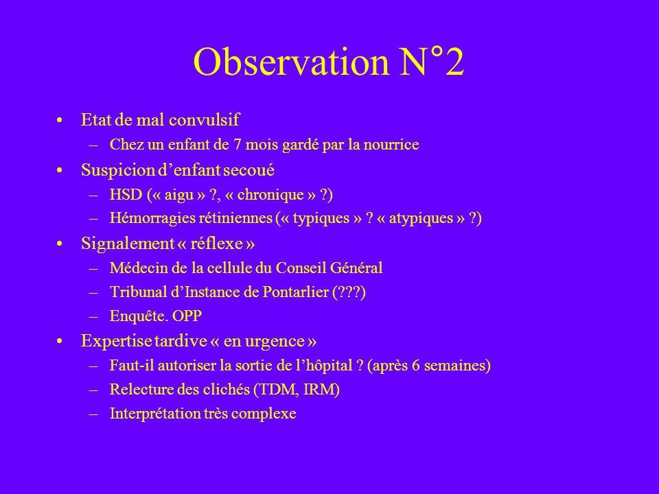 Observation N°2 Etat de mal convulsif –Chez un enfant de 7 mois gardé par la nourrice Suspicion denfant secoué –HSD (« aigu » ?, « chronique » ?) –Hém