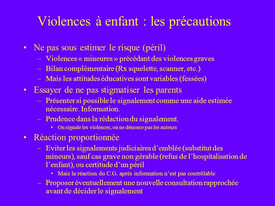 Violences à enfant : les précautions Ne pas sous estimer le risque (péril) –Violences « mineures » précédant des violences graves –Bilan complémentair