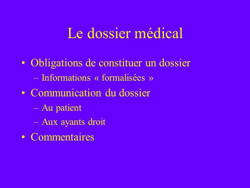 Le dossier médical Obligations de constituer un dossier –Informations « formalisées » Communication du dossier –Au patient –Aux ayants droit Commentai
