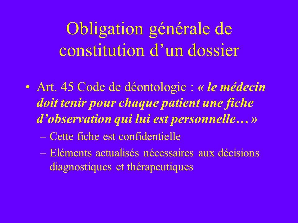 Obligation générale de constitution dun dossier Art. 45 Code de déontologie : « le médecin doit tenir pour chaque patient une fiche dobservation qui l