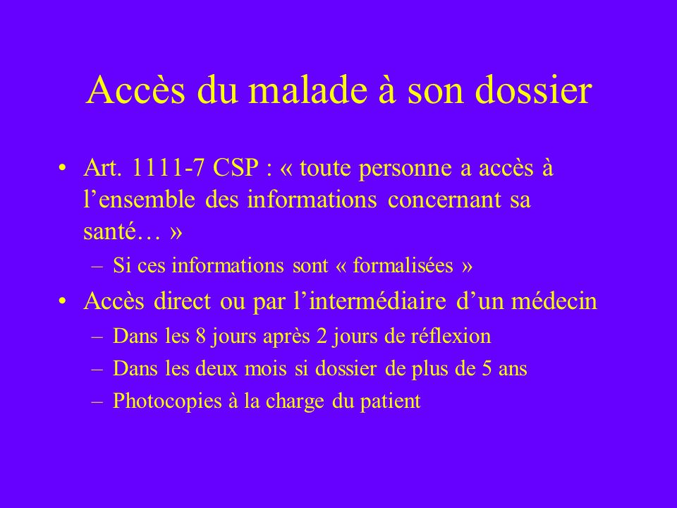 Accès du malade à son dossier Art. 1111-7 CSP : « toute personne a accès à lensemble des informations concernant sa santé… » –Si ces informations sont
