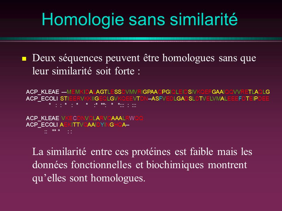 Homologie sans similarité Deux séquences peuvent être homologues sans que leur similarité soit forte : ACP_KLEAE ---MEMKIDALAGTLESSDVMVRIGPAAQPGIQLEIDSIVKQEFGAAIQQVVRETLAQLG ACP_ECOLI STIEERVKKIIGEQLGVKQEEVTDN--ASFVEDLGADSLDTVELVMALEEEFDTEIPDEE * : : * : * * :* **: * *::: : ::: ACP_KLEAE VKECDNVQLARVQAAALRWQQ ACP_ECOLI AEKITTVQAAIDYINGHQA-- :: ** * : : La similarité entre ces protéines est faible mais les données fonctionnelles et biochimiques montrent quelles sont homologues.