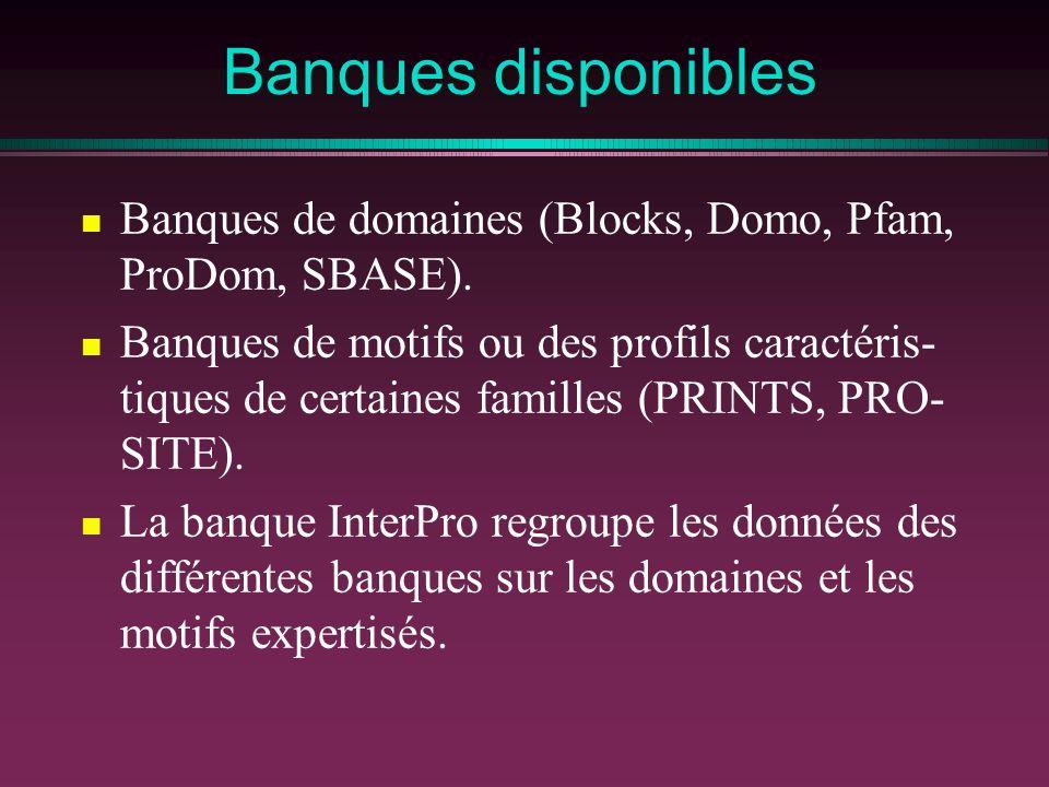 Banques disponibles Banques de domaines (Blocks, Domo, Pfam, ProDom, SBASE). Banques de motifs ou des profils caractéris- tiques de certaines familles