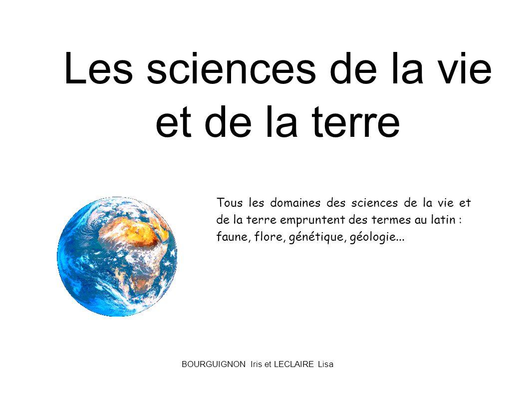 Les sciences de la vie et de la terre Tous les domaines des sciences de la vie et de la terre empruntent des termes au latin : faune, flore, génétique