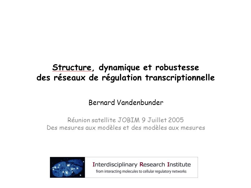 Structure, dynamique et robustesse des réseaux de régulation transcriptionnelle Bernard Vandenbunder Réunion satellite JOBIM 9 Juillet 2005 Des mesure