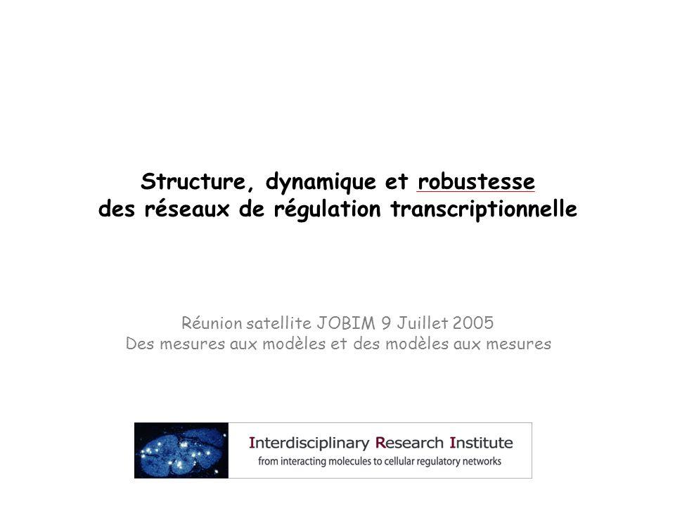 Structure, dynamique et robustesse des réseaux de régulation transcriptionnelle Réunion satellite JOBIM 9 Juillet 2005 Des mesures aux modèles et des