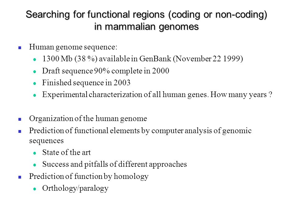 Searching for functional regions (coding or non-coding) in mammalian genomes Human genome sequence: 1300 Mb (38 %) available in GenBank (November 22 1999) Draft sequence 90% complete in 2000 Finished sequence in 2003 Experimental characterization of all human genes.