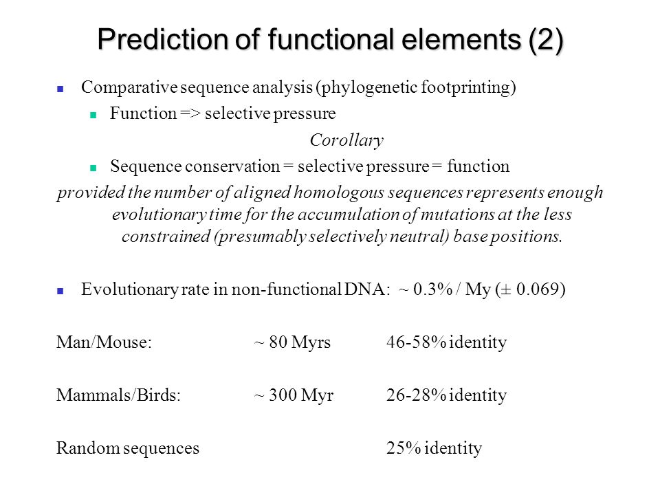 Prediction of functional elements (2) Comparative sequence analysis (phylogenetic footprinting) Function => selective pressure Corollary Sequence conservation = selective pressure = function provided the number of aligned homologous sequences represents enough evolutionary time for the accumulation of mutations at the less constrained (presumably selectively neutral) base positions.